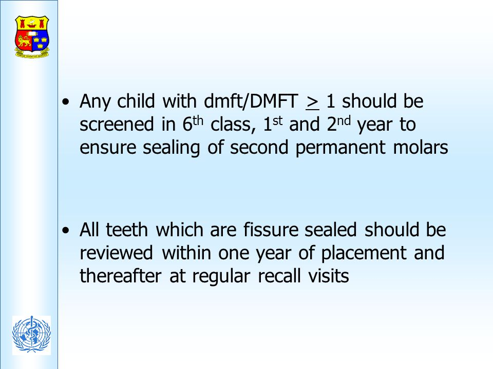 Any child with dmft/DMFT > 1 should be screened in 6th class, 1st and 2nd year to ensure sealing of second permanent molars