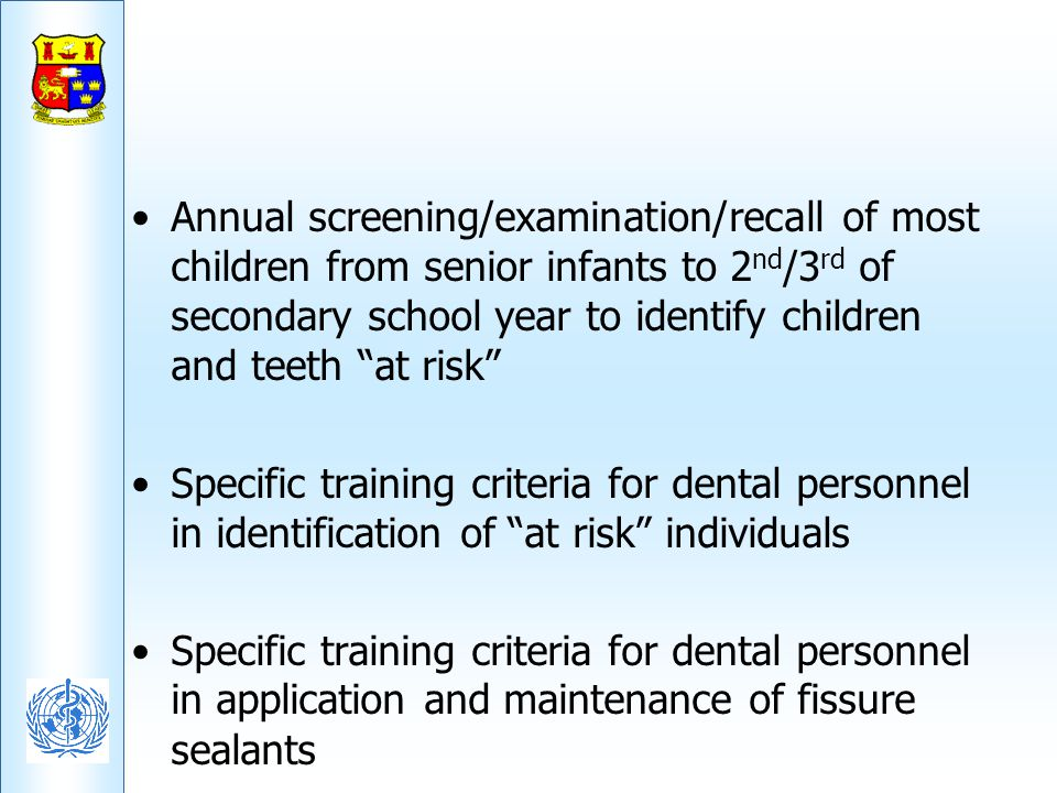 Annual screening/examination/recall of most children from senior infants to 2nd/3rd of secondary school year to identify children and teeth at risk