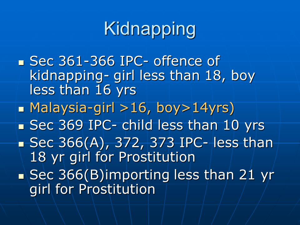 Kidnapping Sec 361-366 IPC- offence of kidnapping- girl less than 18, boy less than 16 yrs. Malaysia-girl >16, boy>14yrs)
