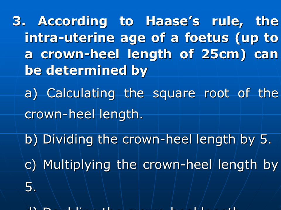 3. According to Haase's rule, the intra-uterine age of a foetus (up to a crown-heel length of 25cm) can be determined by