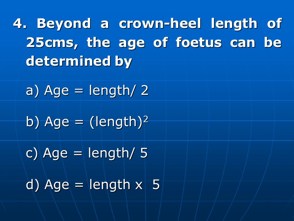 4. Beyond a crown-heel length of 25cms, the age of foetus can be determined by