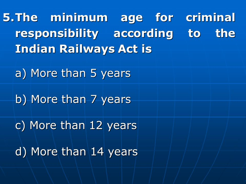 5. The minimum age for criminal responsibility according to the Indian Railways Act is