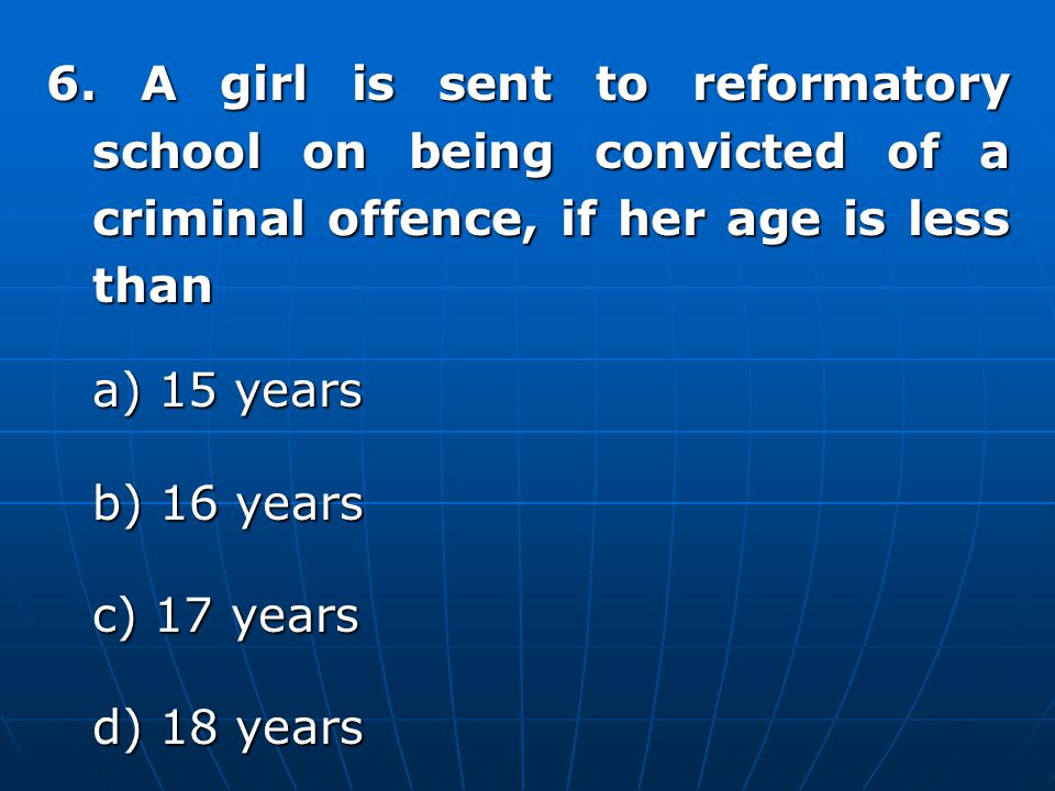 6. A girl is sent to reformatory school on being convicted of a criminal offence, if her age is less than