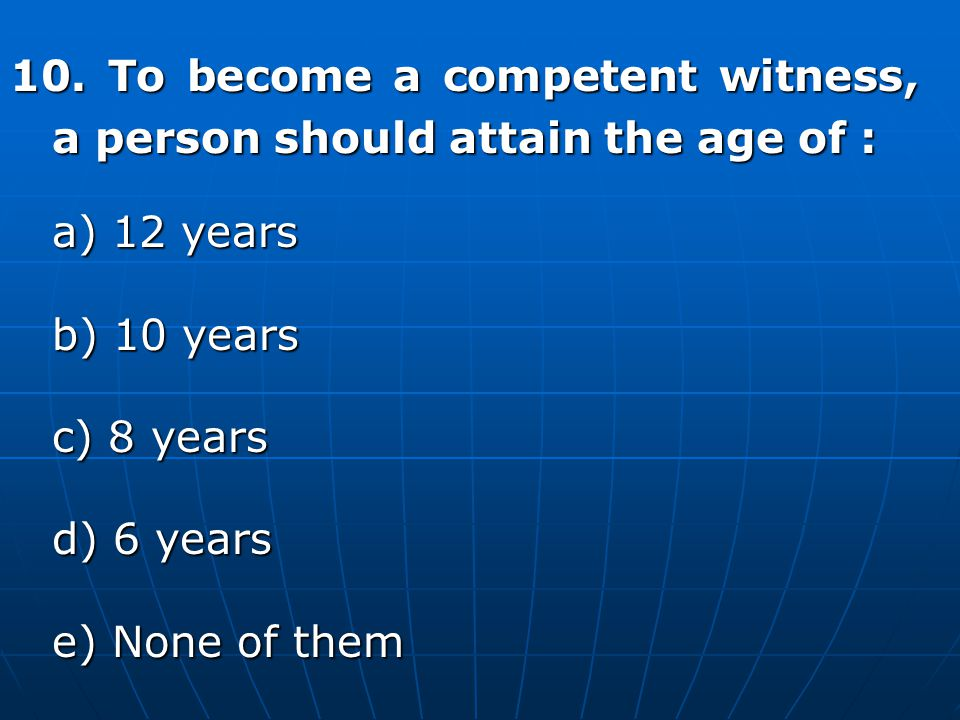 10. To become a competent witness, a person should attain the age of :