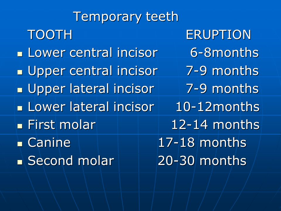 Temporary teeth TOOTH ERUPTION. Lower central incisor 6-8months. Upper central incisor 7-9 months.