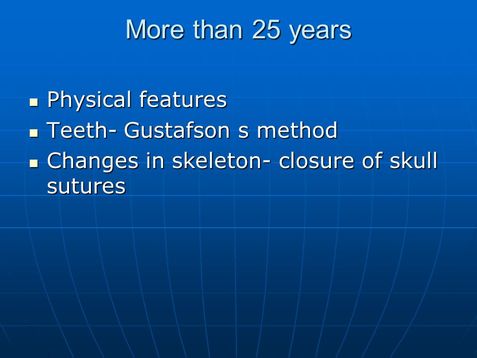More than 25 years Physical features Teeth- Gustafson s method