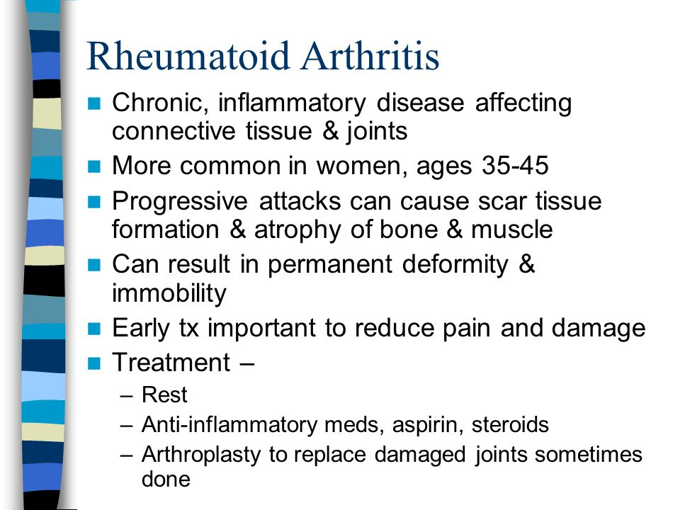 Rheumatoid Arthritis Chronic, inflammatory disease affecting connective tissue & joints. More common in women, ages 35-45.