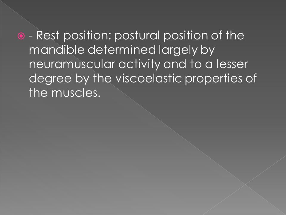 - Rest position: postural position of the mandible determined largely by neuramuscular activity and to a lesser degree by the viscoelastic properties of the muscles.
