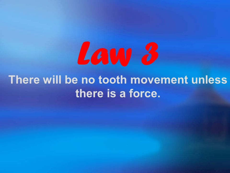 Law 3 There will be no tooth movement unless there is a force.