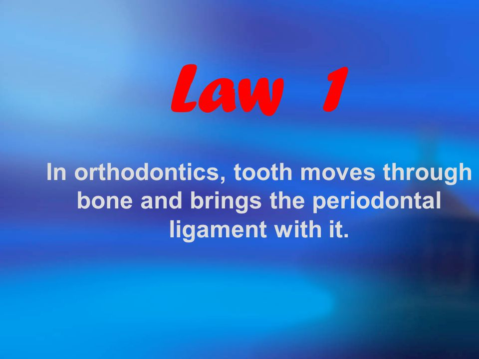Law 1 In orthodontics, tooth moves through bone and brings the periodontal ligament with it.