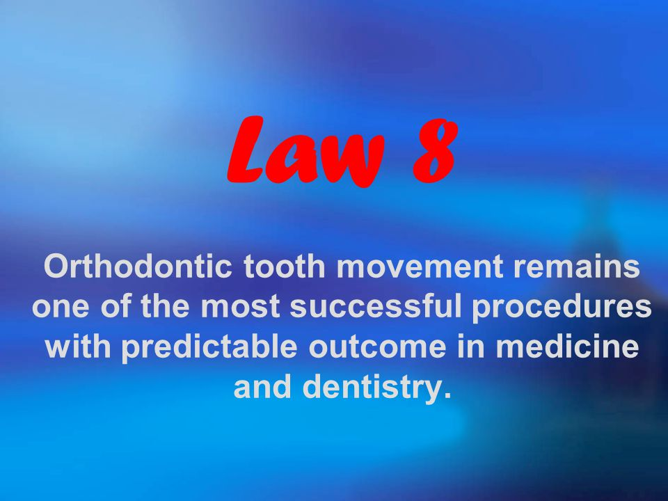 Law 8 Orthodontic tooth movement remains one of the most successful procedures with predictable outcome in medicine and dentistry.
