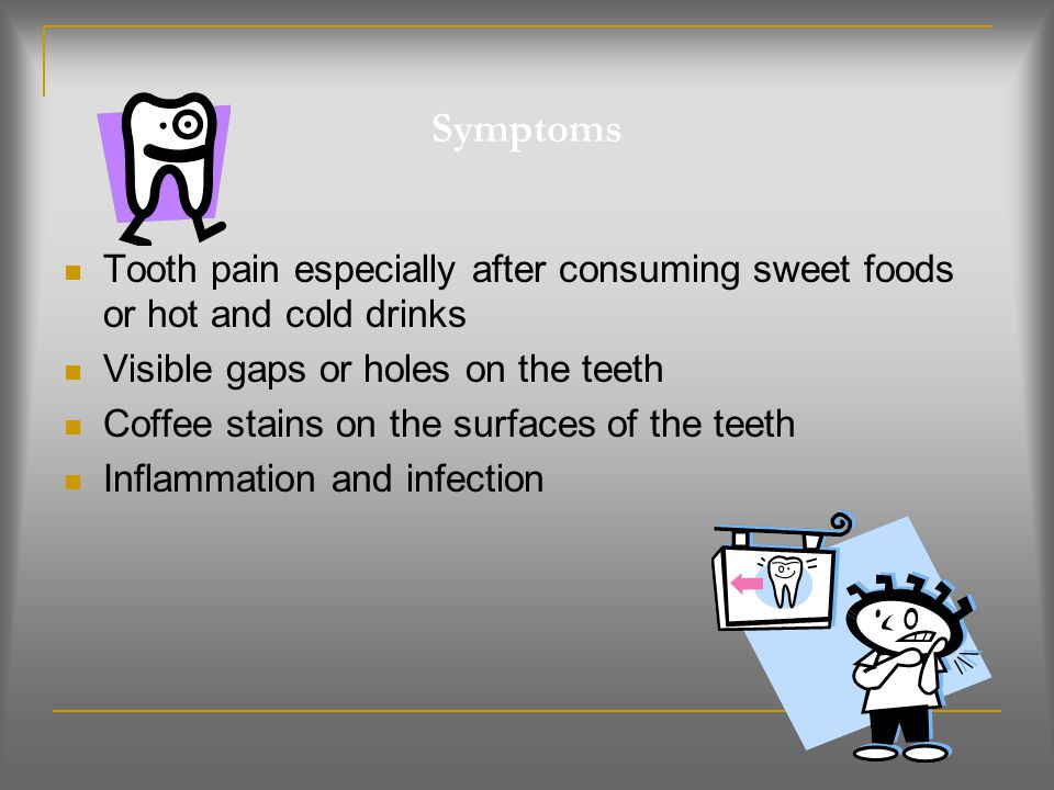 Symptoms Tooth pain especially after consuming sweet foods or hot and cold drinks. Visible gaps or holes on the teeth.