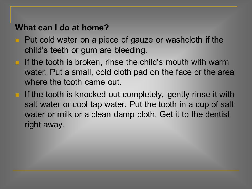 What can I do at home Put cold water on a piece of gauze or washcloth if the child's teeth or gum are bleeding.