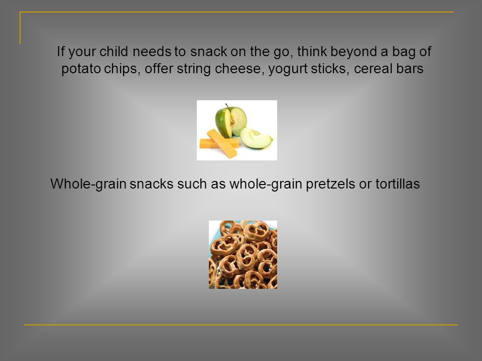 If your child needs to snack on the go, think beyond a bag of potato chips, offer string cheese, yogurt sticks, cereal bars