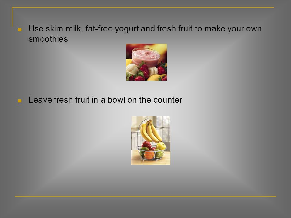 Use skim milk, fat-free yogurt and fresh fruit to make your own smoothies