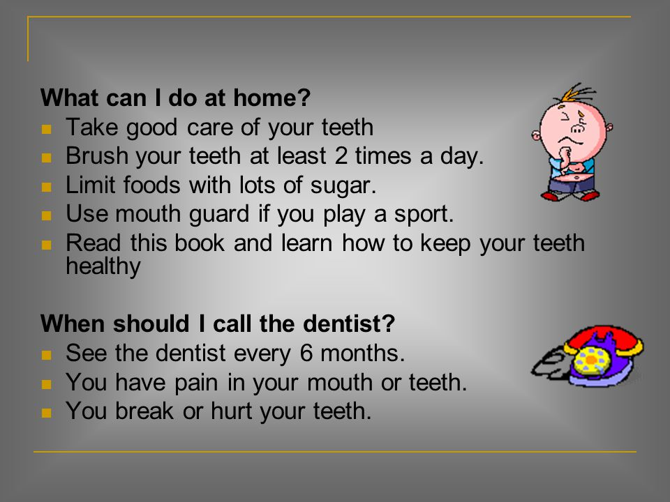 What can I do at home Take good care of your teeth. Brush your teeth at least 2 times a day. Limit foods with lots of sugar.