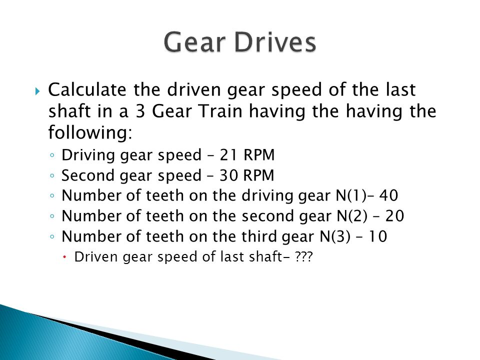 Gear Drives Calculate the driven gear speed of the last shaft in a 3 Gear Train having the having the following: