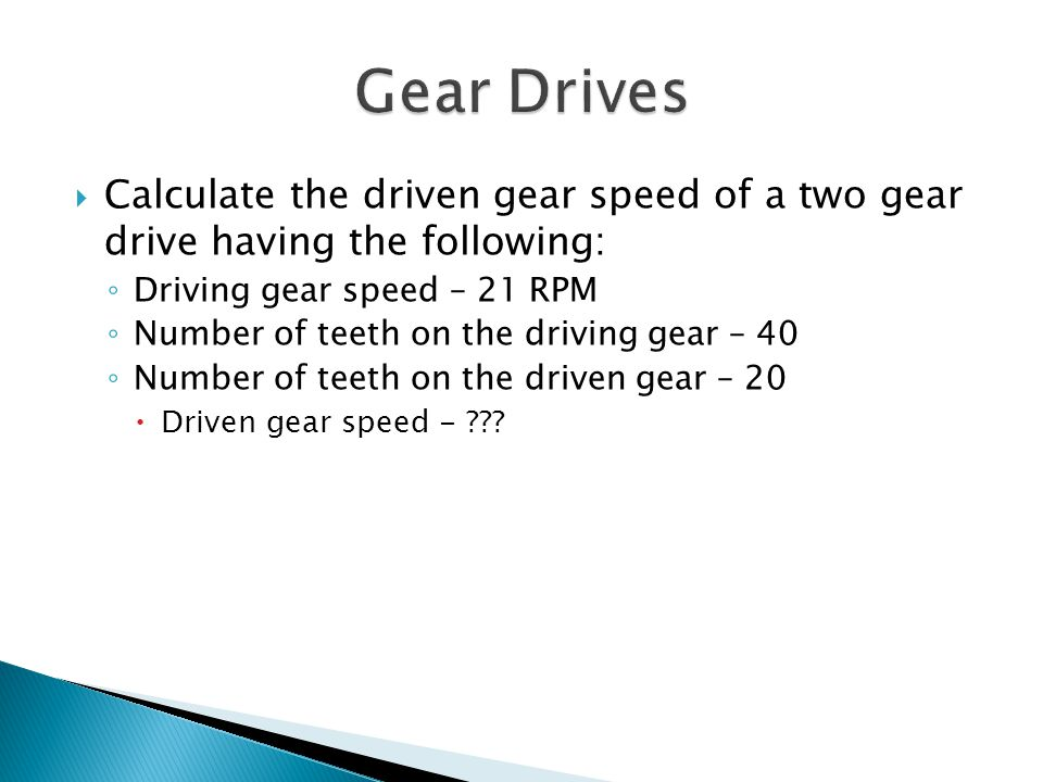 Gear Drives Calculate the driven gear speed of a two gear drive having the following: Driving gear speed – 21 RPM.