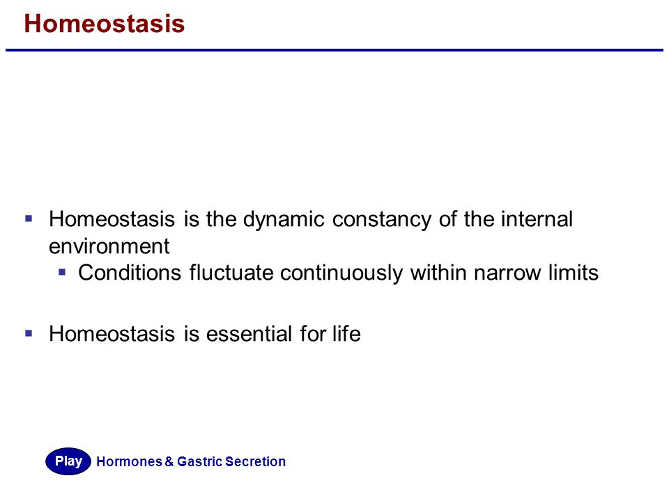 Homeostasis Homeostasis is the dynamic constancy of the internal environment. Conditions fluctuate continuously within narrow limits.