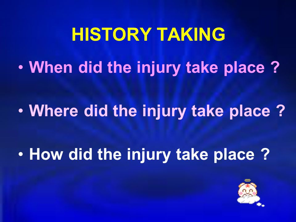 HISTORY TAKING When did the injury take place