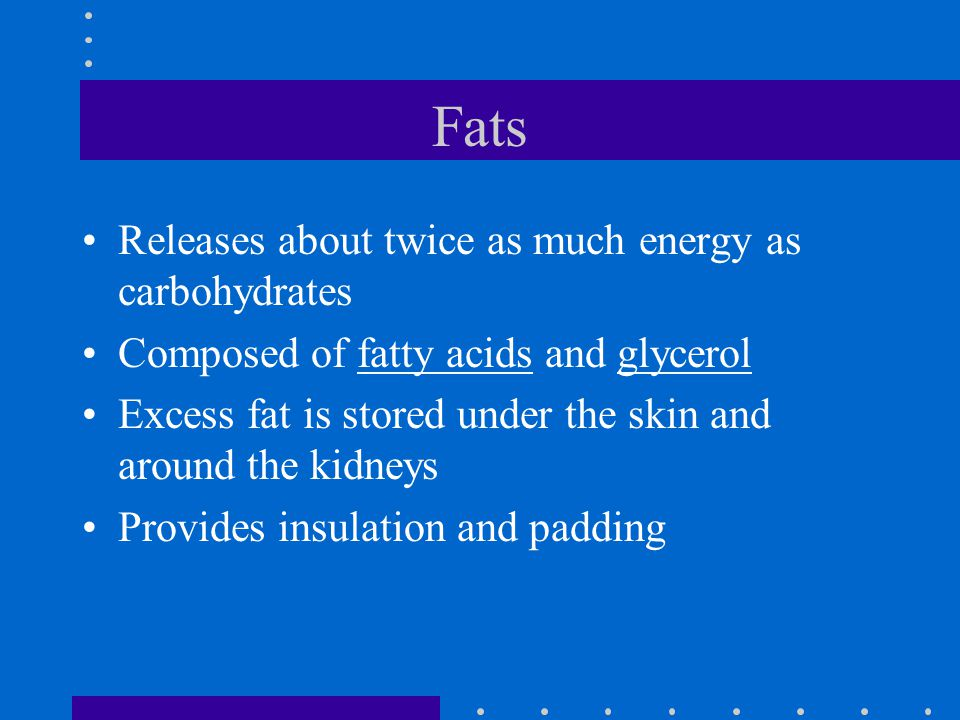 Fats Releases about twice as much energy as carbohydrates
