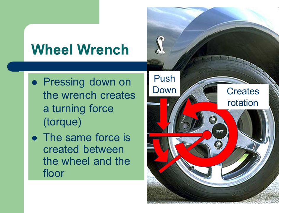 Wheel Wrench Push Down. Pressing down on the wrench creates a turning force (torque) Creates rotation.