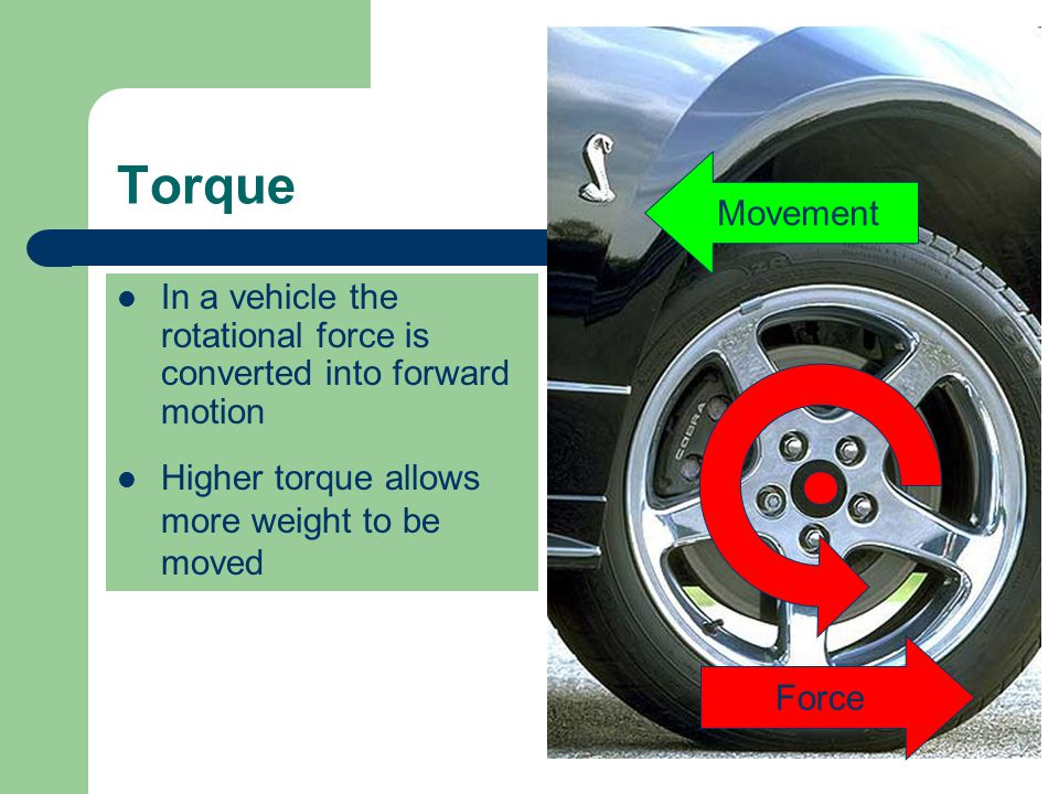 Movement Torque. In a vehicle the rotational force is converted into forward motion. Higher torque allows more weight to be moved.