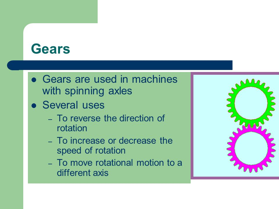 Gears Gears are used in machines with spinning axles Several uses