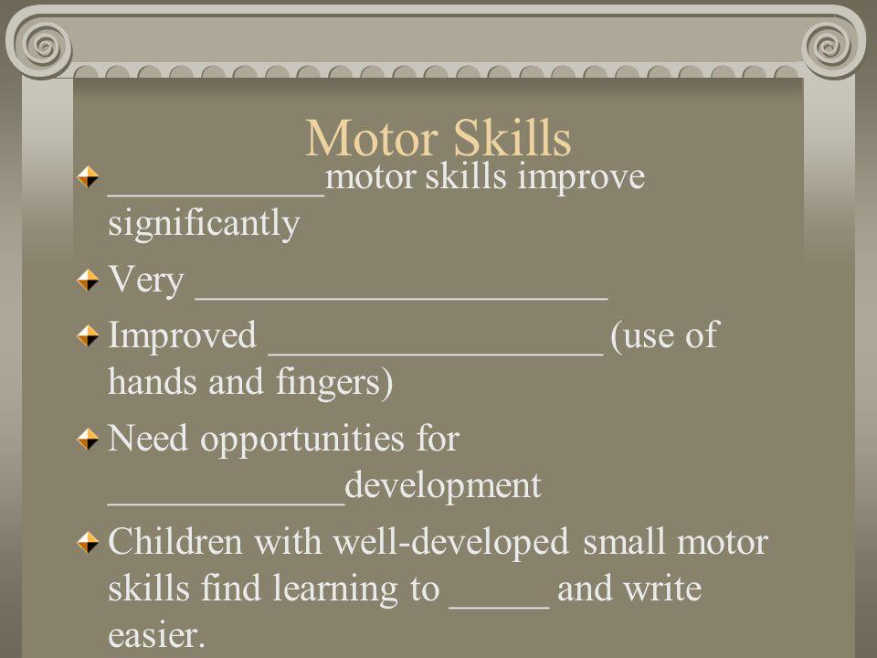Motor Skills ___________motor skills improve significantly