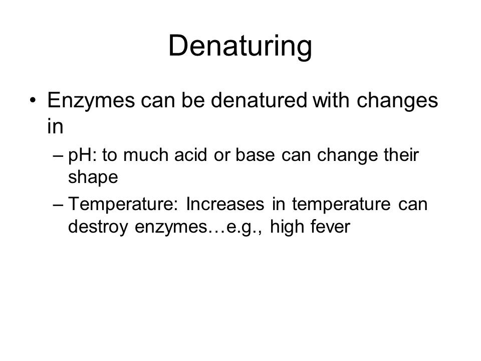 Denaturing Enzymes can be denatured with changes in