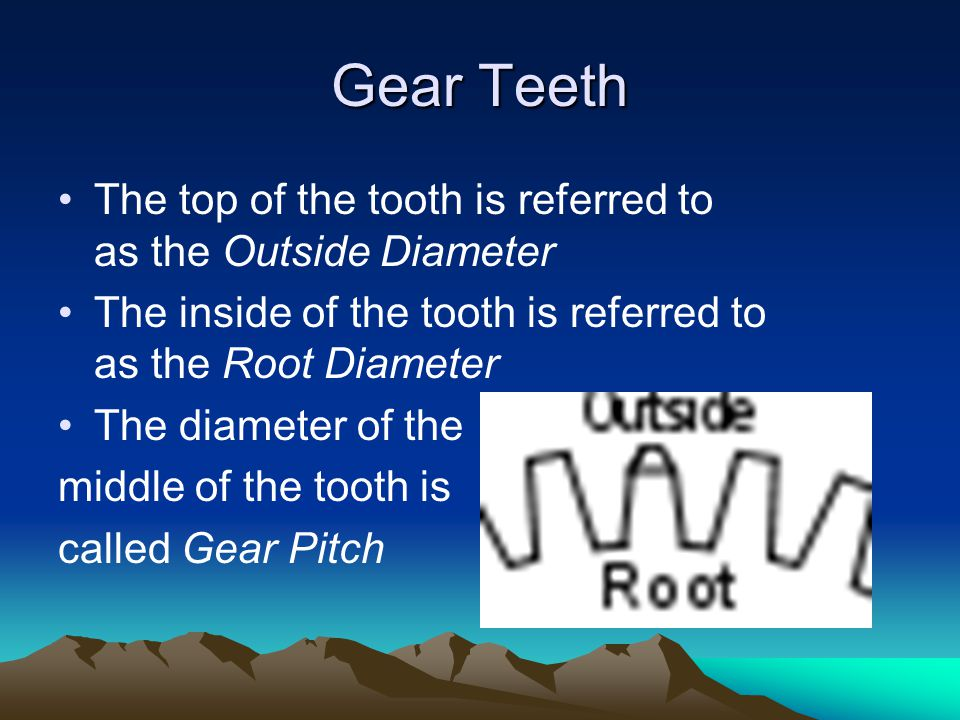 Gear Teeth The top of the tooth is referred to as the Outside Diameter