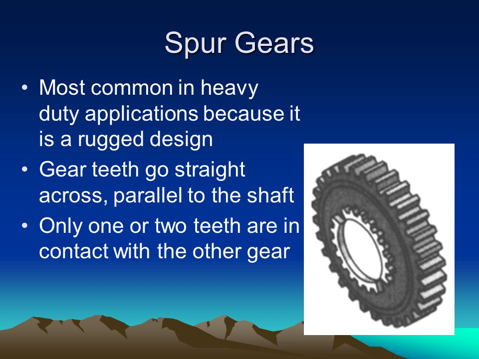 Spur Gears Most common in heavy duty applications because it is a rugged design. Gear teeth go straight across, parallel to the shaft.