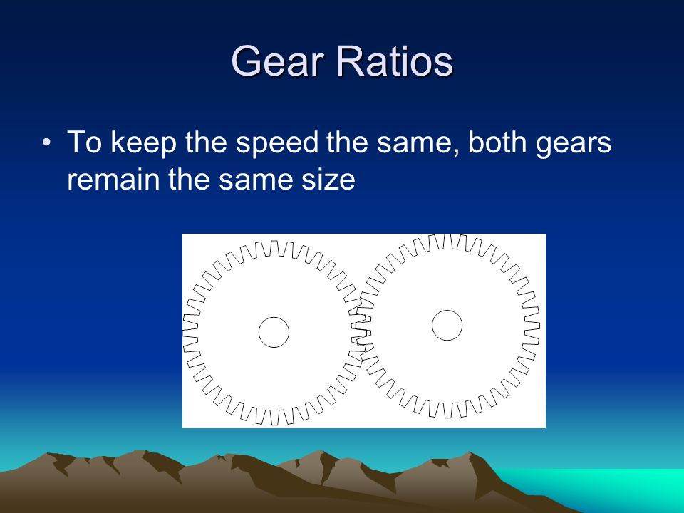 Gear Ratios To keep the speed the same, both gears remain the same size
