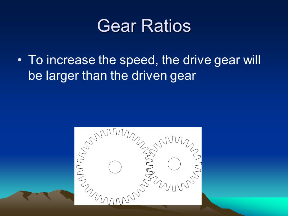 Gear Ratios To increase the speed, the drive gear will be larger than the driven gear