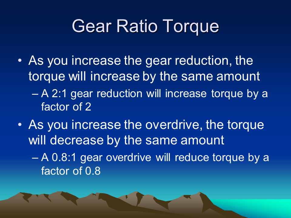 Gear Ratio Torque As you increase the gear reduction, the torque will increase by the same amount.