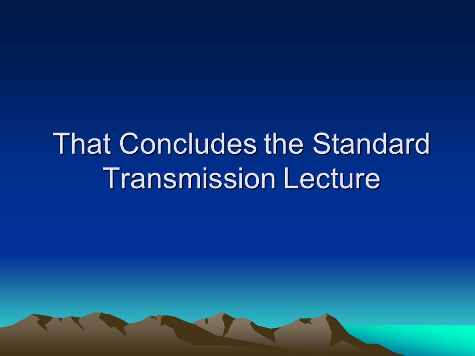 That Concludes the Standard Transmission Lecture
