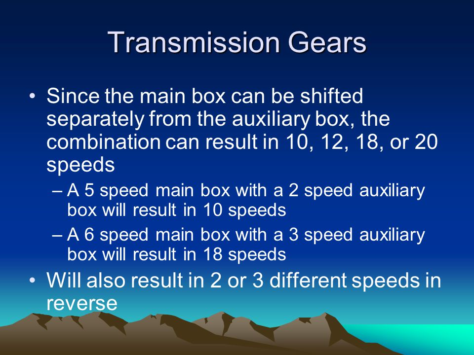 Transmission Gears Since the main box can be shifted separately from the auxiliary box, the combination can result in 10, 12, 18, or 20 speeds.