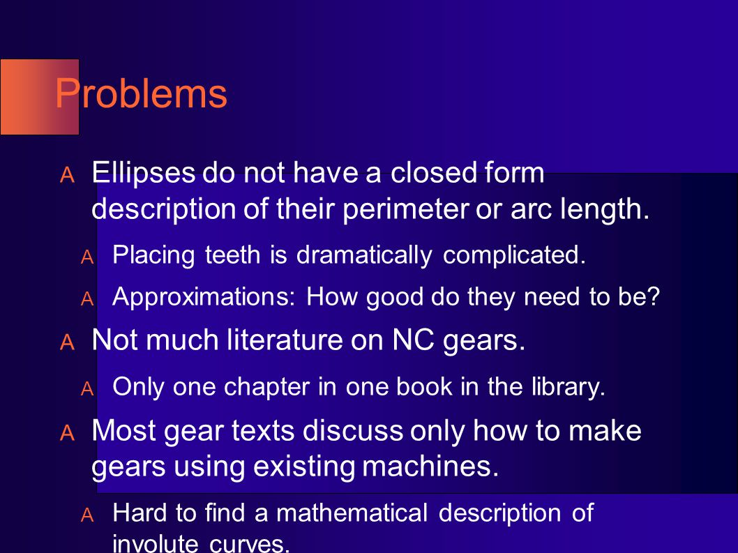 Problems Ellipses do not have a closed form description of their perimeter or arc length. Placing teeth is dramatically complicated.