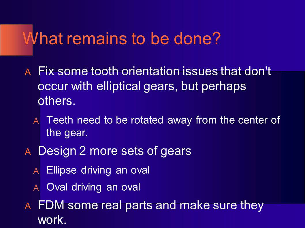 What remains to be done Fix some tooth orientation issues that don t occur with elliptical gears, but perhaps others.