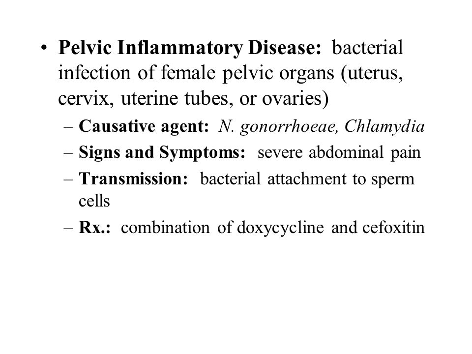 Pelvic Inflammatory Disease: bacterial infection of female pelvic organs (uterus, cervix, uterine tubes, or ovaries)