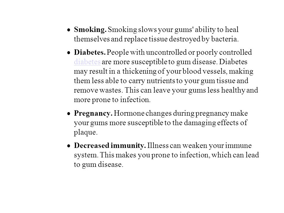 Smoking. Smoking slows your gums ability to heal themselves and replace tissue destroyed by bacteria.