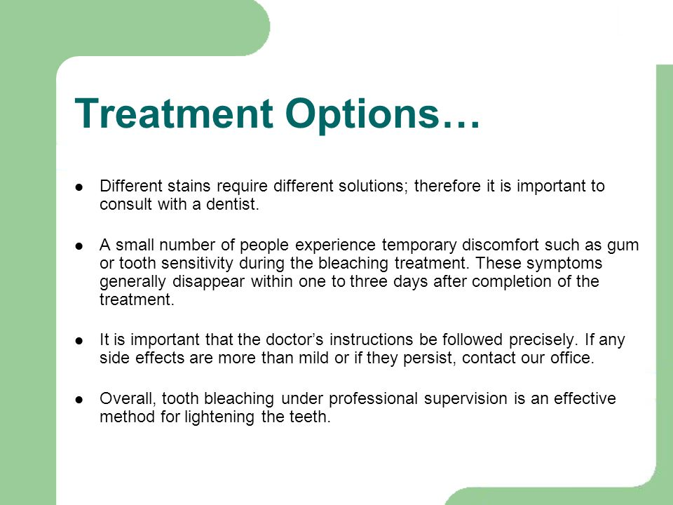 Treatment Options… Different stains require different solutions; therefore it is important to consult with a dentist.