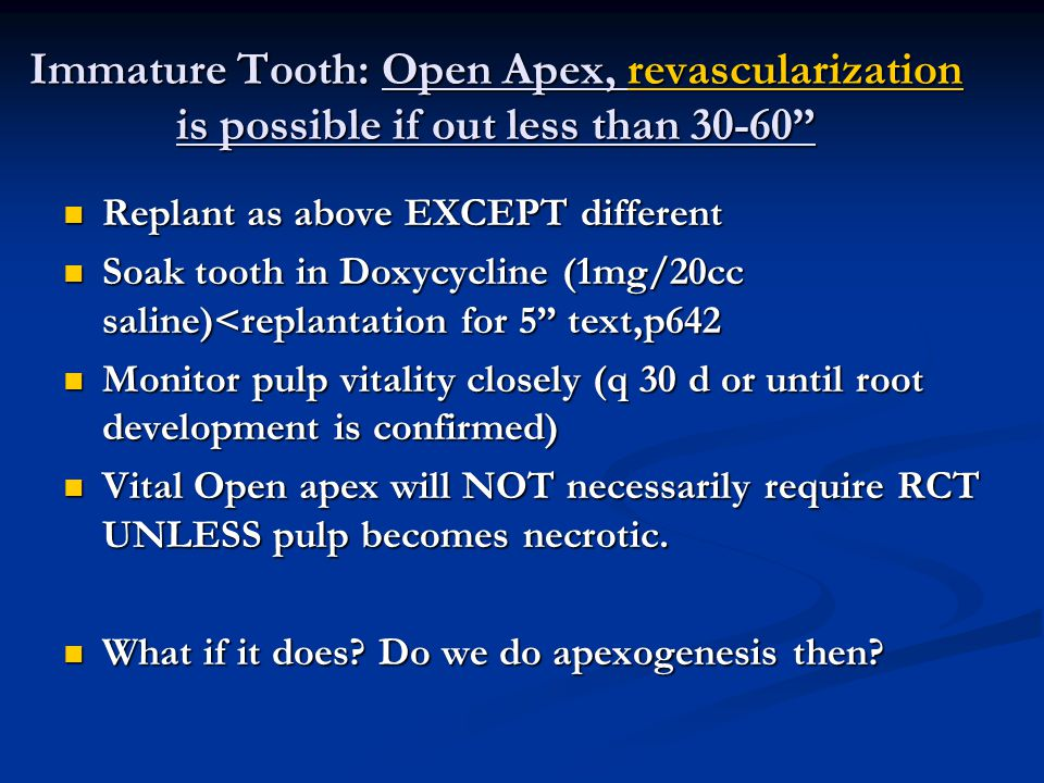 Immature Tooth: Open Apex, revascularization is possible if out less than 30-60