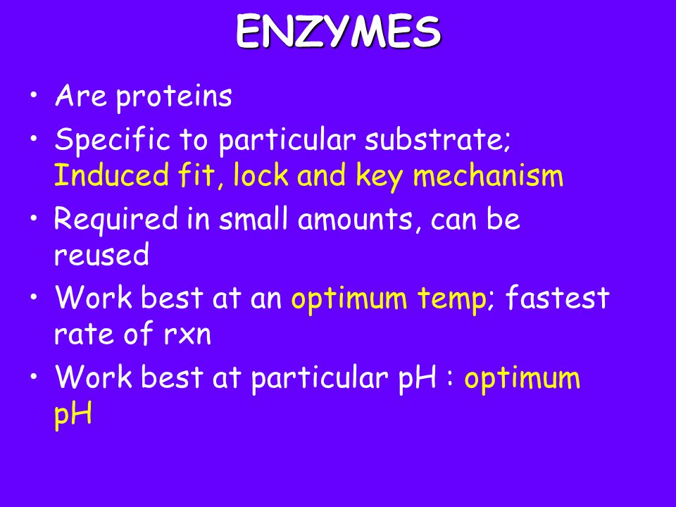 ENZYMES Are proteins. Specific to particular substrate; Induced fit, lock and key mechanism. Required in small amounts, can be reused.