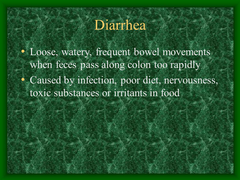 Diarrhea Loose, watery, frequent bowel movements when feces pass along colon too rapidly.