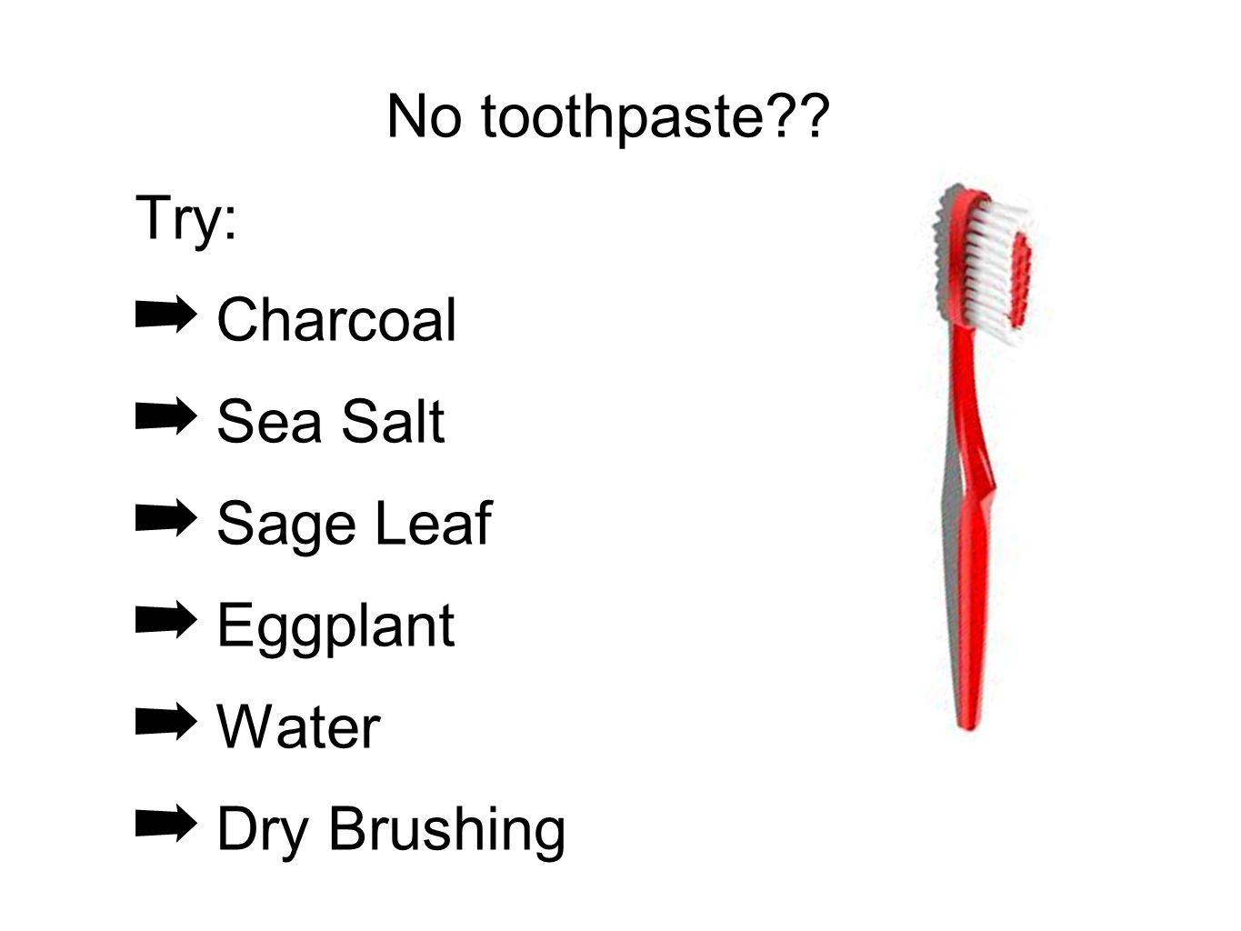 No toothpaste Try: Charcoal Sea Salt Sage Leaf Eggplant Water Dry Brushing