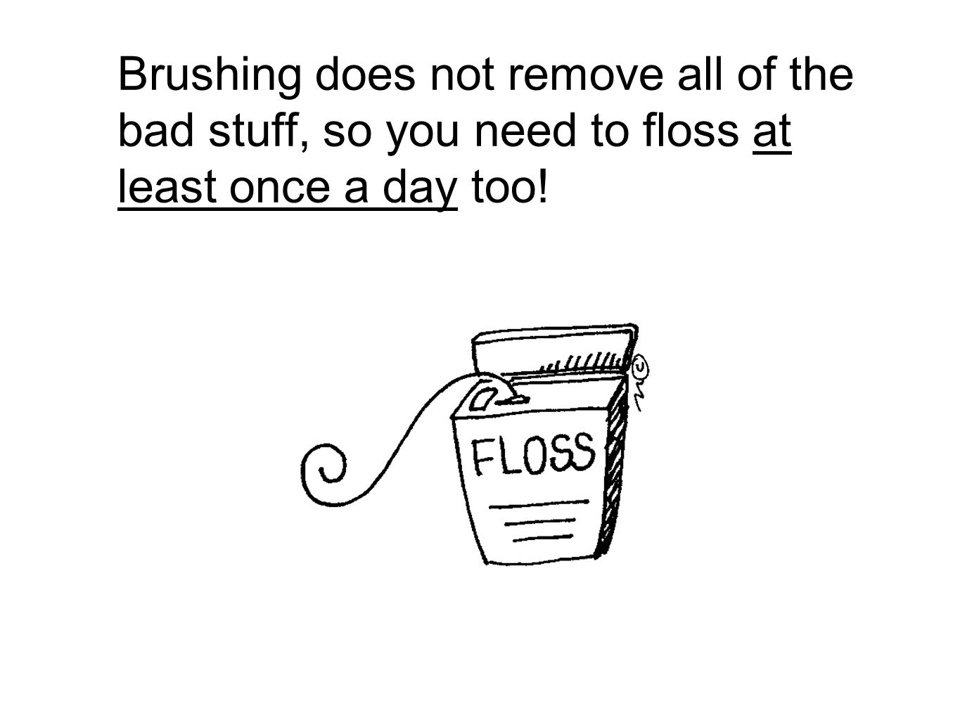 Brushing does not remove all of the bad stuff, so you need to floss at least once a day too!