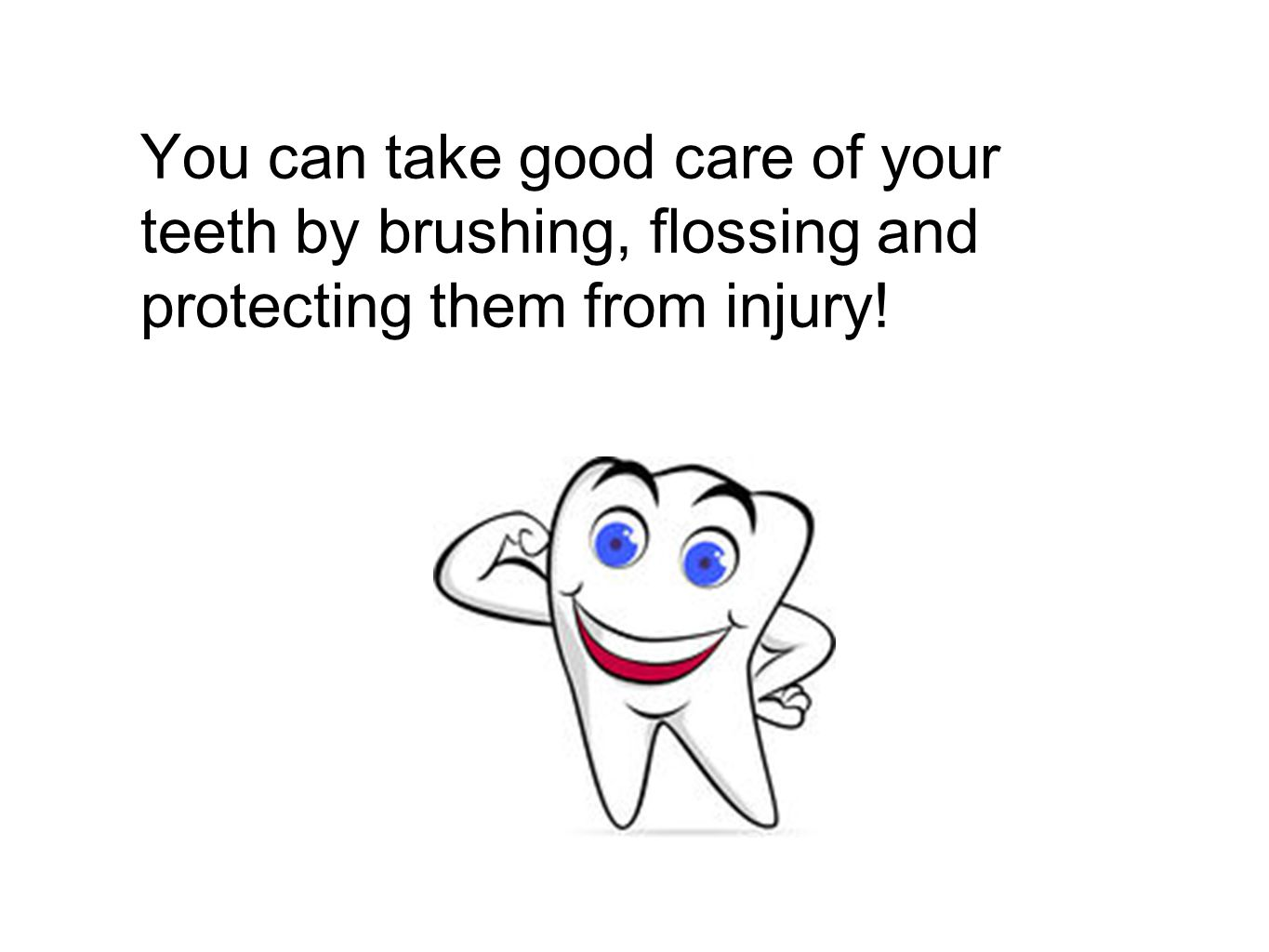 You can take good care of your teeth by brushing, flossing and protecting them from injury!