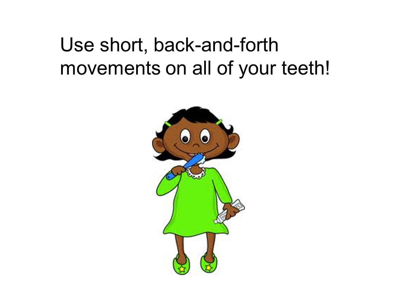 Use short, back-and-forth movements on all of your teeth!