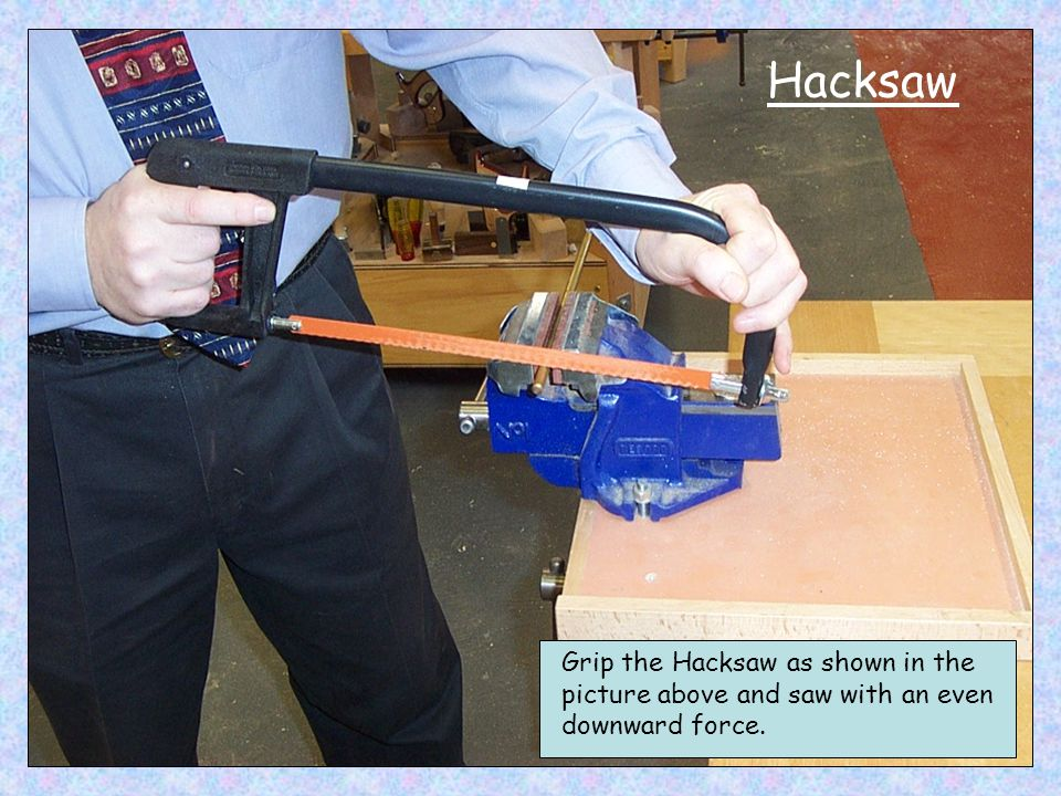 Hacksaw Grip the Hacksaw as shown in the picture above and saw with an even downward force.